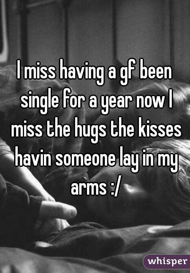 I miss having a gf been single for a year now I miss the hugs the kisses havin someone lay in my arms :/