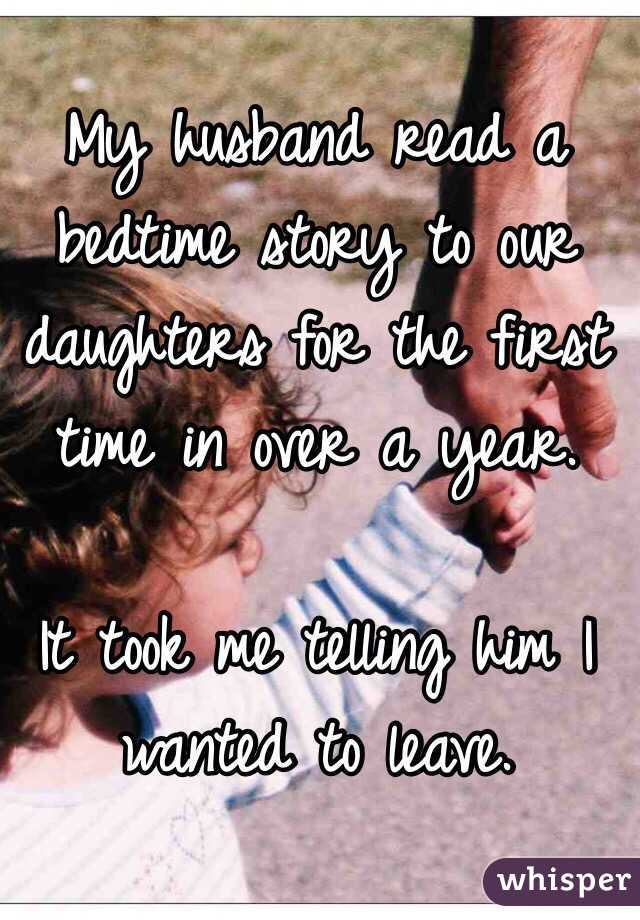 My husband read a bedtime story to our daughters for the first time in over a year.   It took me telling him I wanted to leave.