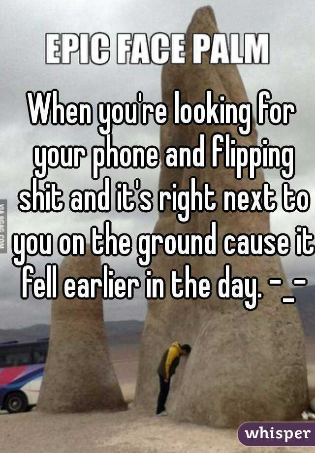 When you're looking for your phone and flipping shit and it's right next to you on the ground cause it fell earlier in the day. -_-