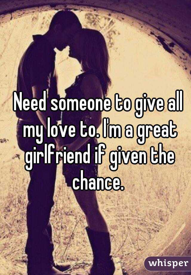 Need someone to give all my love to. I'm a great girlfriend if given the chance.