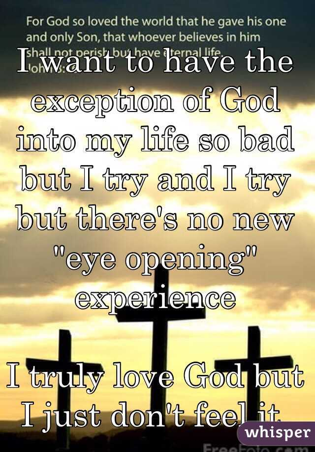 """I want to have the exception of God into my life so bad but I try and I try but there's no new """"eye opening"""" experience     I truly love God but I just don't feel it."""