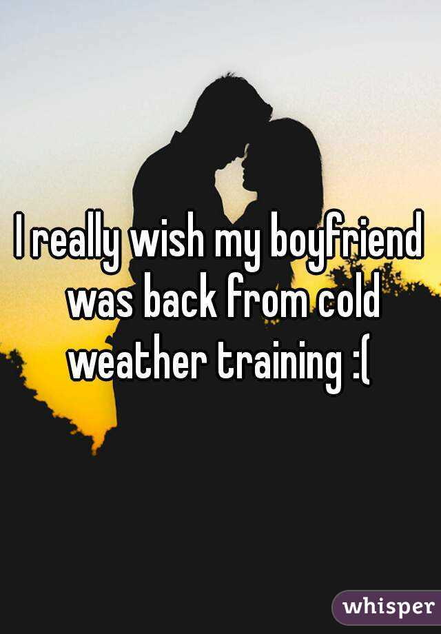 I really wish my boyfriend was back from cold weather training :(