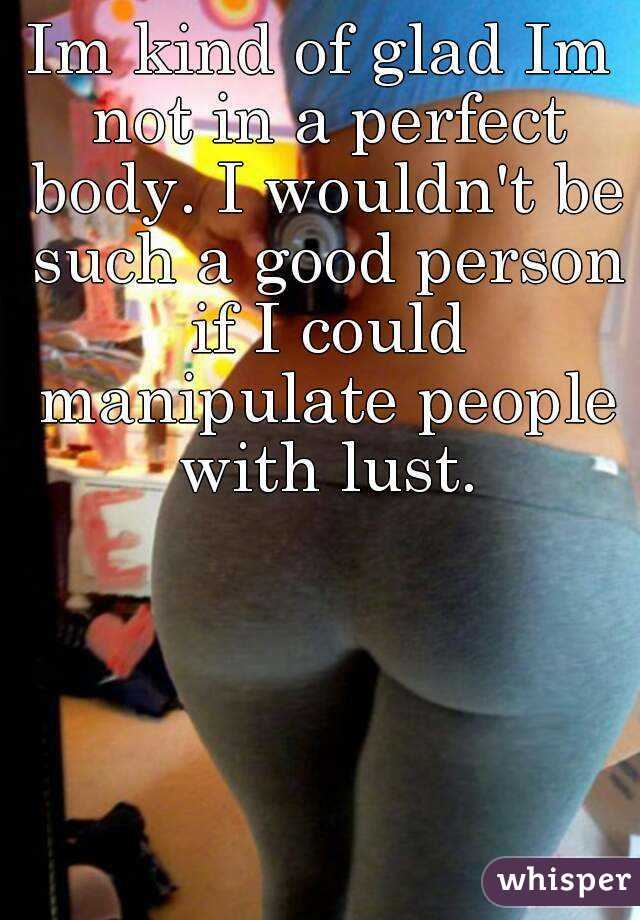 Im kind of glad Im not in a perfect body. I wouldn't be such a good person if I could manipulate people with lust.