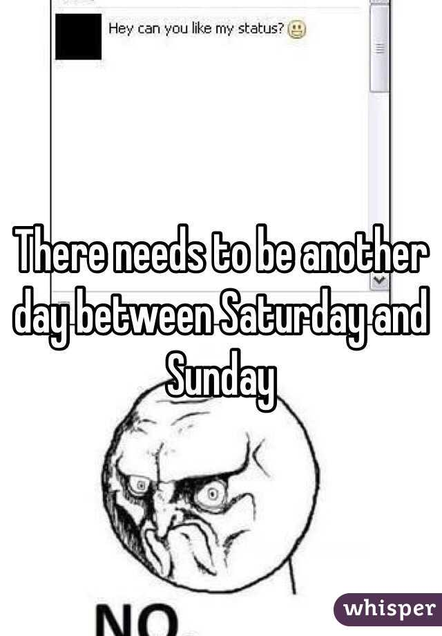 There needs to be another day between Saturday and Sunday