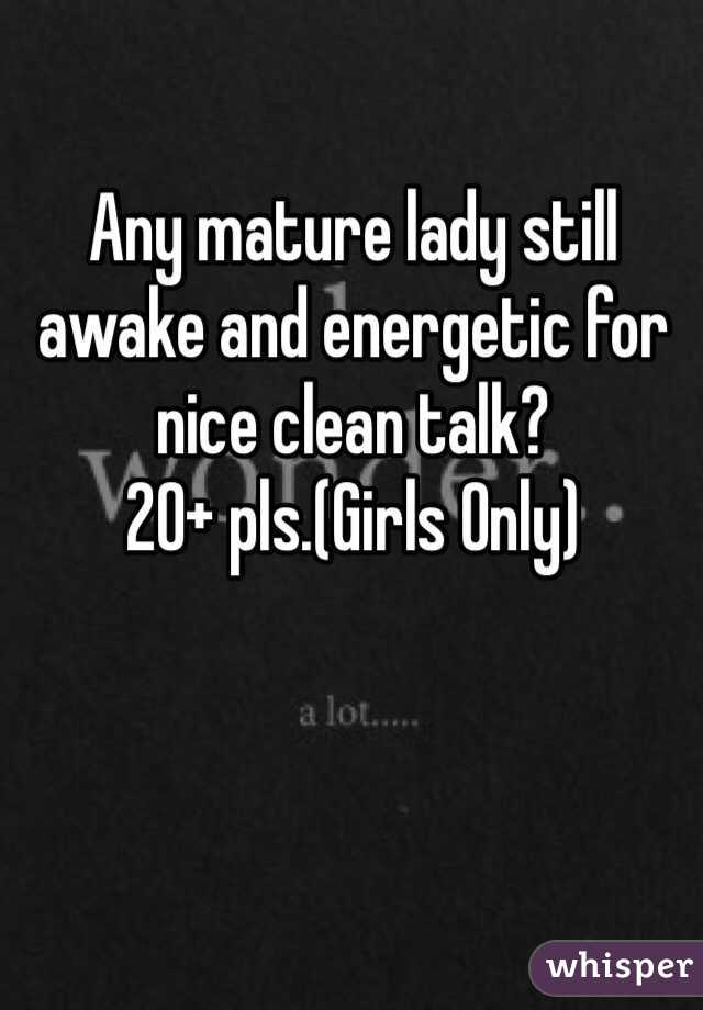 Any mature lady still awake and energetic for nice clean talk? 20+ pls.(Girls Only)