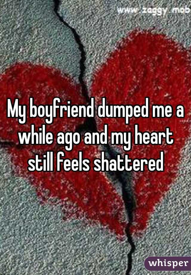My boyfriend dumped me a while ago and my heart still feels shattered