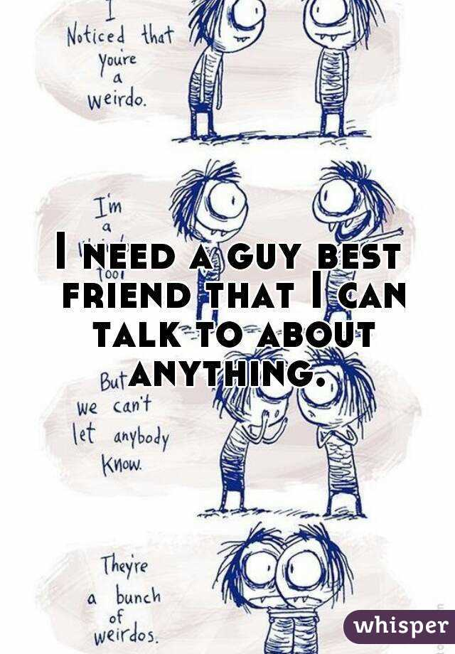 I need a guy best friend that I can talk to about anything.