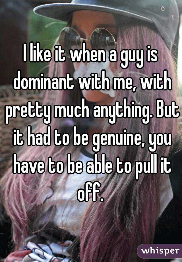 I like it when a guy is dominant with me, with pretty much anything. But it had to be genuine, you have to be able to pull it off.