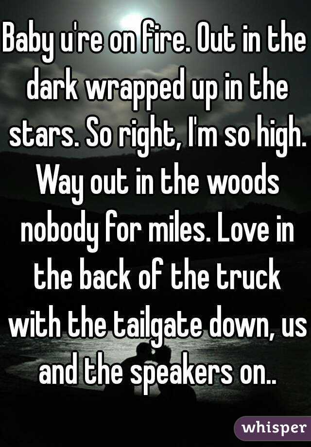 Baby u're on fire. Out in the dark wrapped up in the stars. So right, I'm so high. Way out in the woods nobody for miles. Love in the back of the truck with the tailgate down, us and the speakers on..