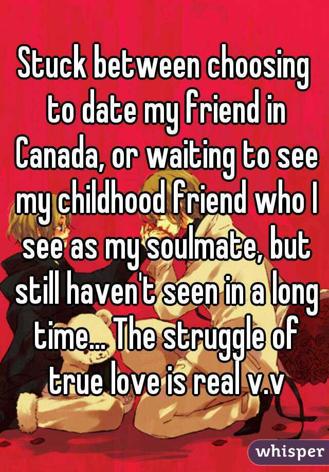 Stuck between choosing to date my friend in Canada, or waiting to see my childhood friend who I see as my soulmate, but still haven't seen in a long time... The struggle of true love is real v.v