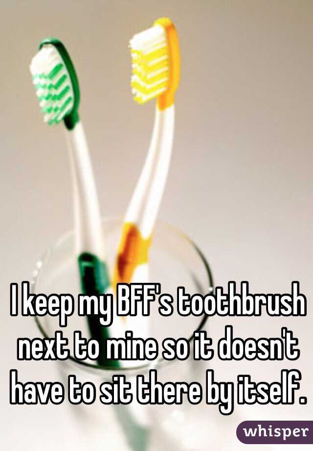I keep my BFF's toothbrush  next to mine so it doesn't have to sit there by itself.