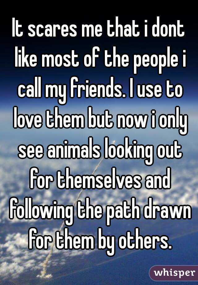 It scares me that i dont like most of the people i call my friends. I use to love them but now i only see animals looking out for themselves and following the path drawn for them by others.