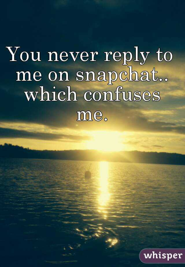 You never reply to me on snapchat.. which confuses me.