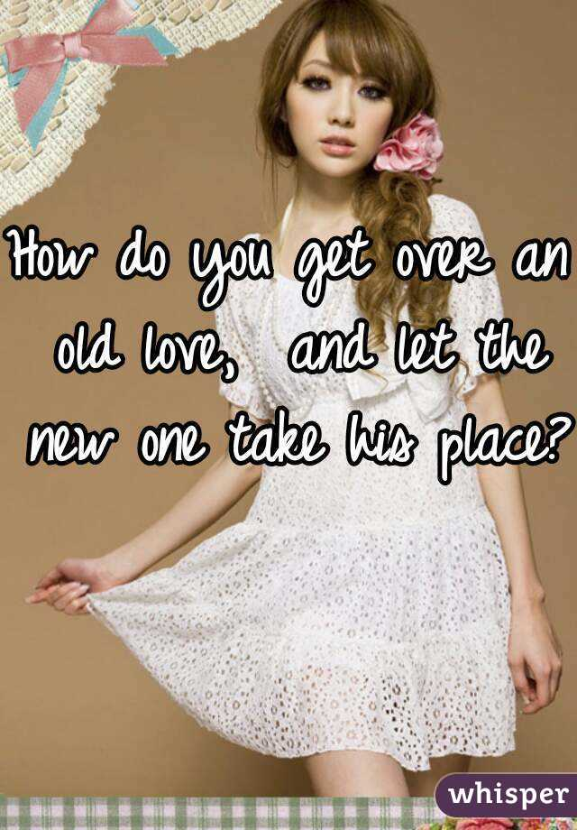 How do you get over an old love,  and let the new one take his place?