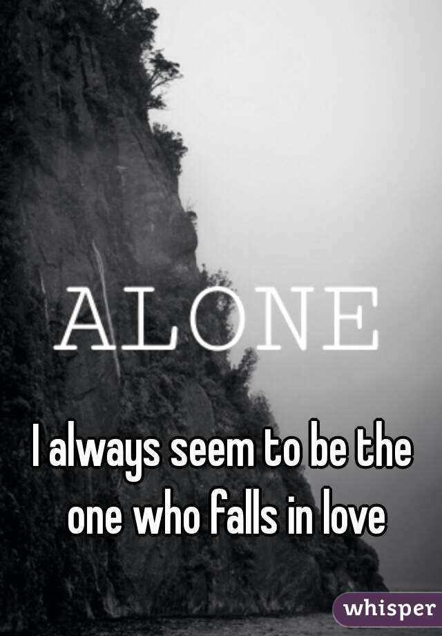 I always seem to be the one who falls in love