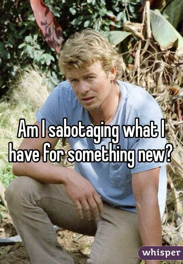 Am I sabotaging what I have for something new?