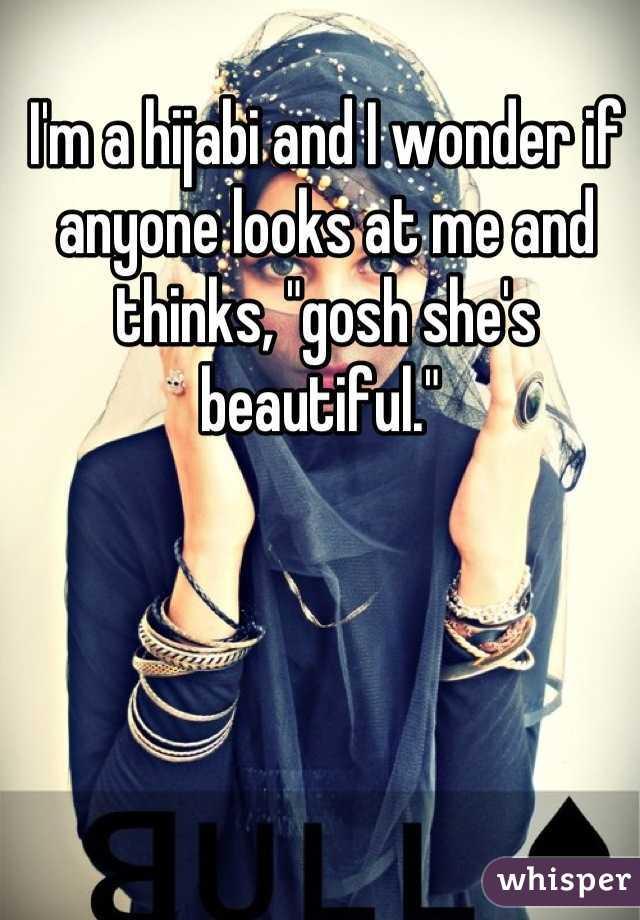 "I'm a hijabi and I wonder if anyone looks at me and thinks, ""gosh she's beautiful."""