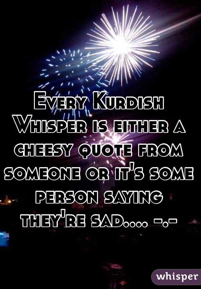 Every Kurdish Whisper is either a cheesy quote from someone or it's some person saying they're sad.... -.-