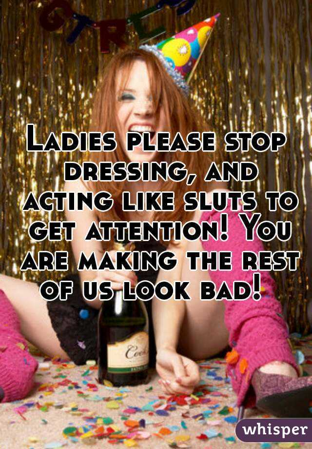 Ladies please stop dressing, and acting like sluts to get attention! You are making the rest of us look bad!