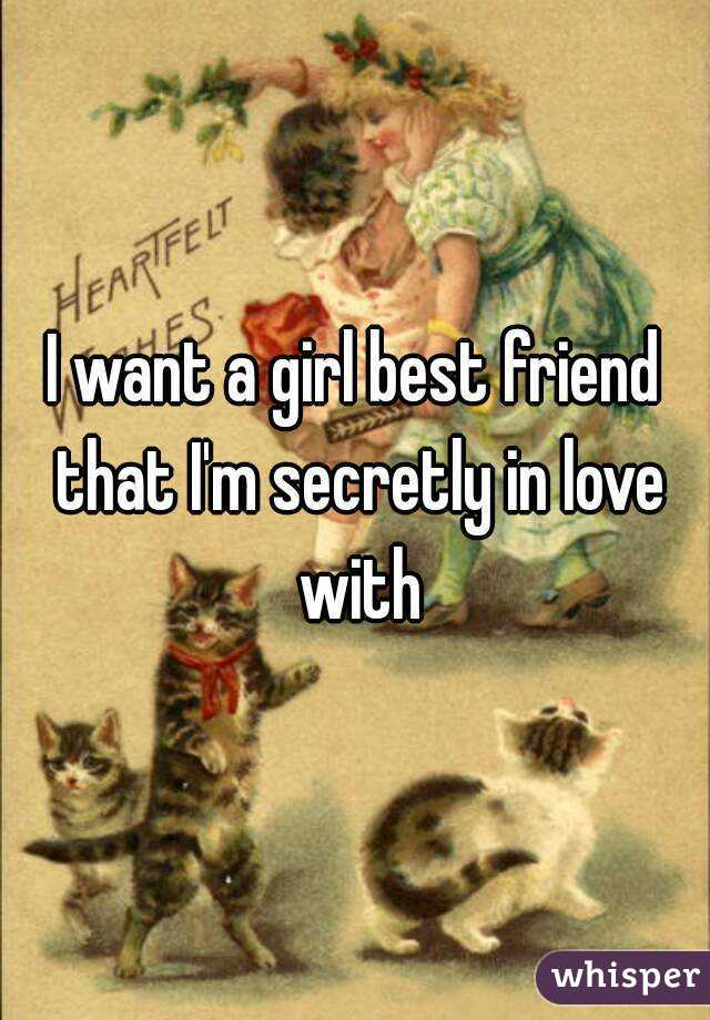 I want a girl best friend that I'm secretly in love with