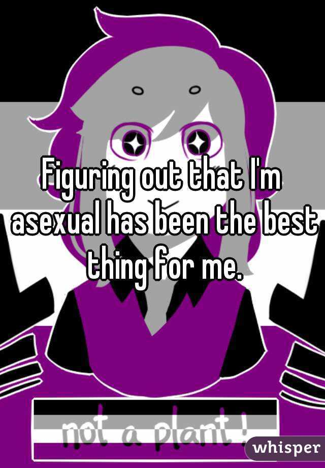 Figuring out that I'm asexual has been the best thing for me.