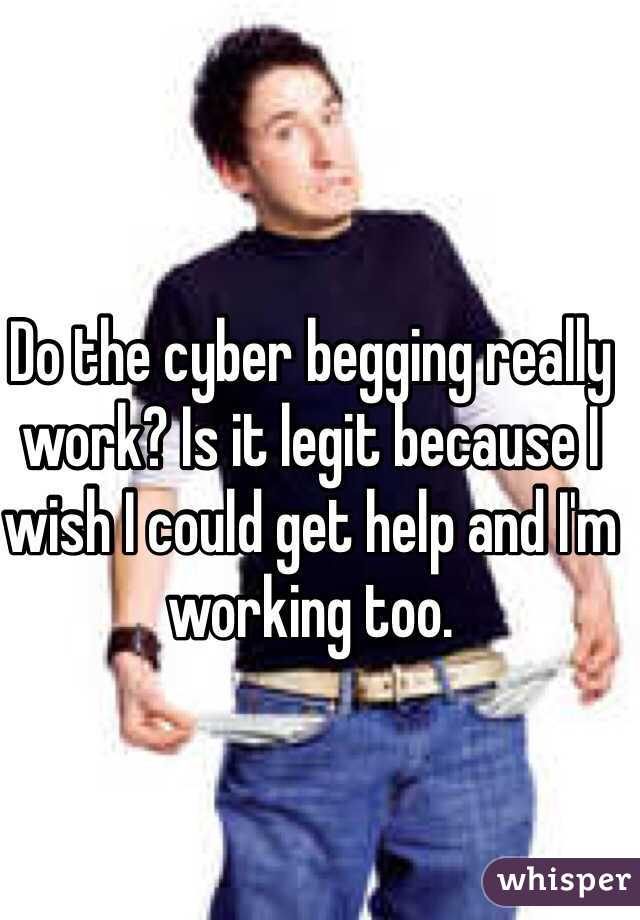 Do the cyber begging really work? Is it legit because I wish I could get help and I'm working too.