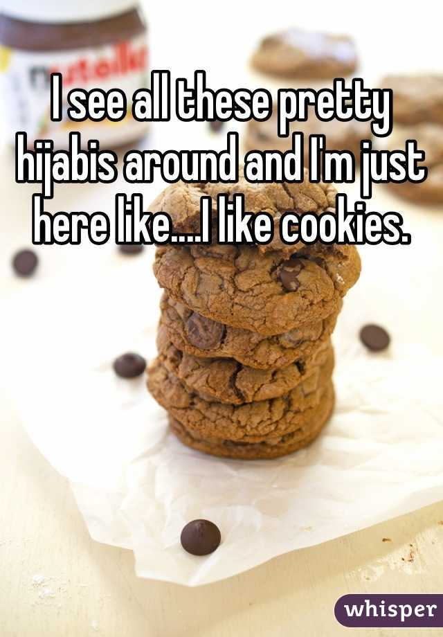 I see all these pretty hijabis around and I'm just here like....I like cookies.