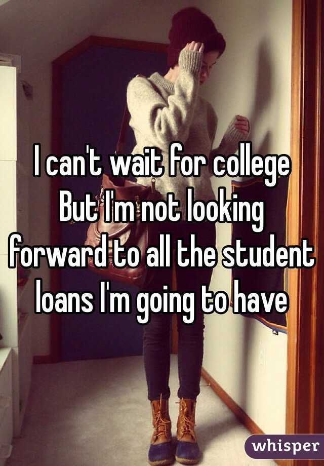 I can't wait for college  But I'm not looking forward to all the student loans I'm going to have