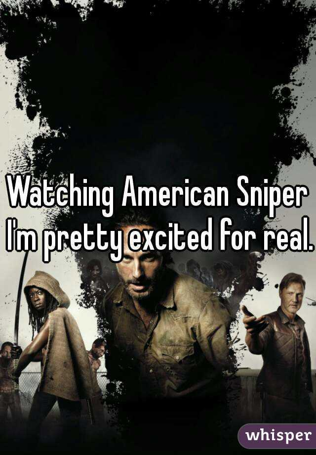 Watching American Sniper I'm pretty excited for real.