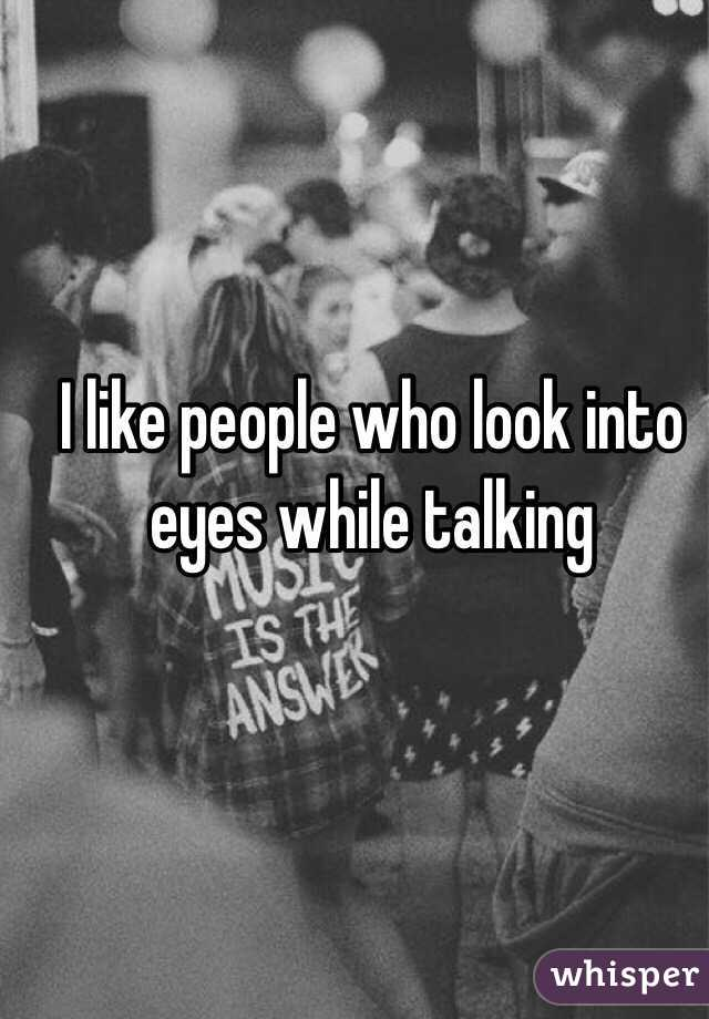 I like people who look into eyes while talking