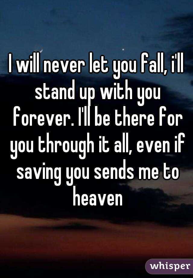 I will never let you fall, i'll stand up with you forever. I'll be there for you through it all, even if saving you sends me to heaven