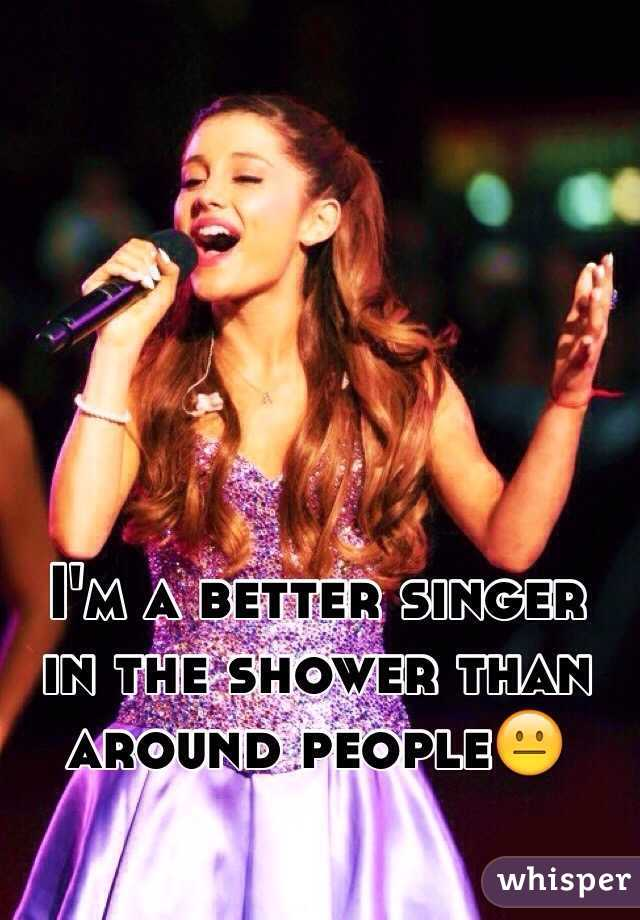 I'm a better singer in the shower than around people😐