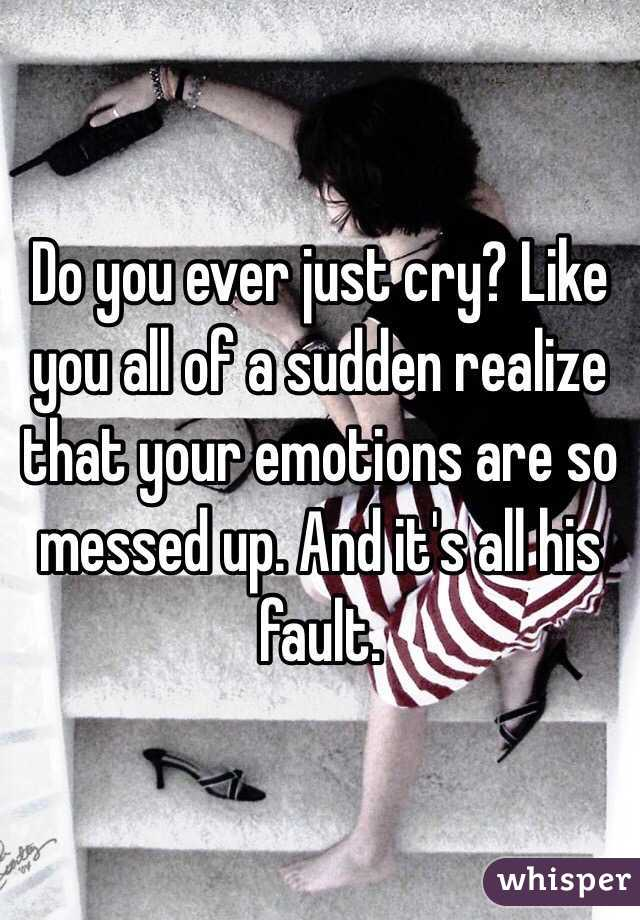 Do you ever just cry? Like you all of a sudden realize that your emotions are so messed up. And it's all his fault.
