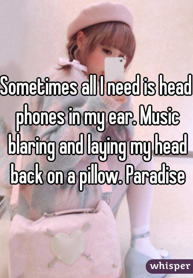 Sometimes all I need is head phones in my ear. Music blaring and laying my head back on a pillow. Paradise