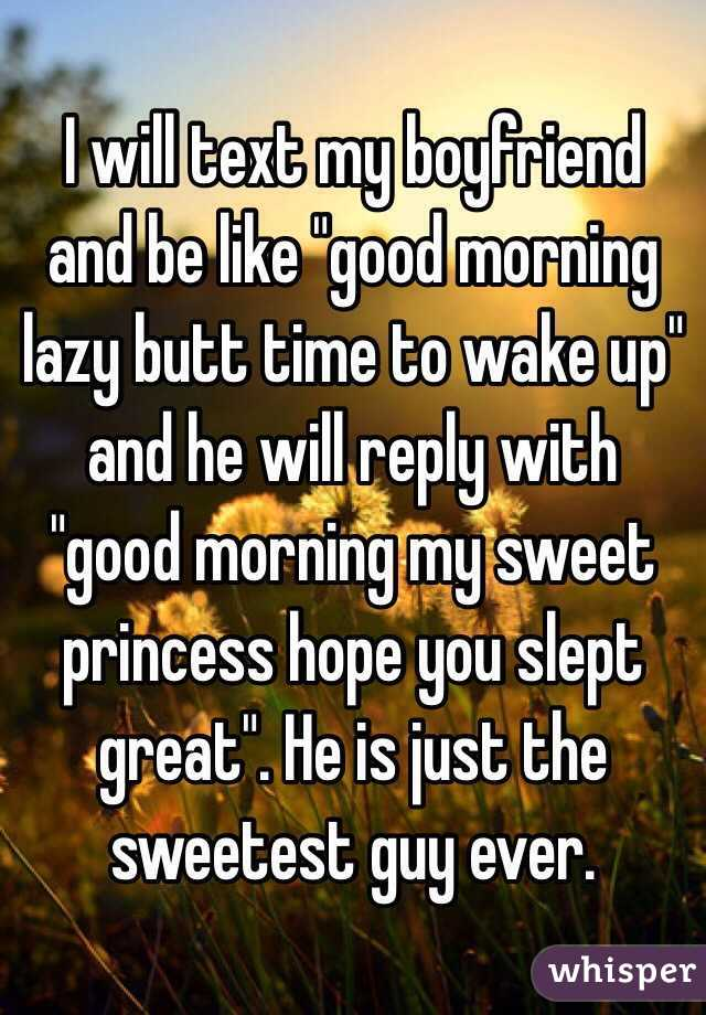 """I will text my boyfriend and be like """"good morning lazy butt time to wake up"""" and he will reply with """"good morning my sweet princess hope you slept great"""". He is just the sweetest guy ever."""