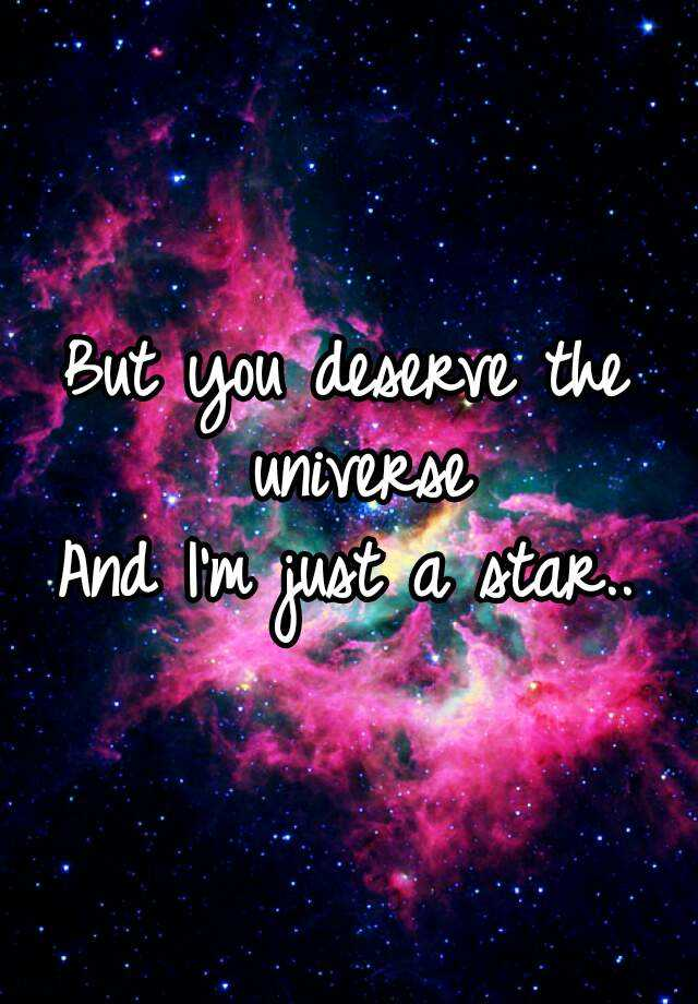 But you deserve the universe And I'm just a star