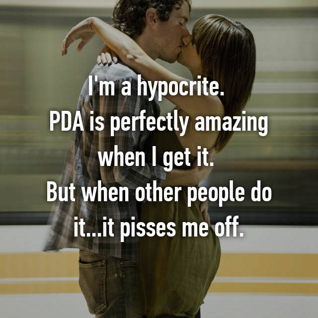 I'm a hypocrite.  PDA is perfectly amazing when I get it.  But when other people do it...it pisses me off.