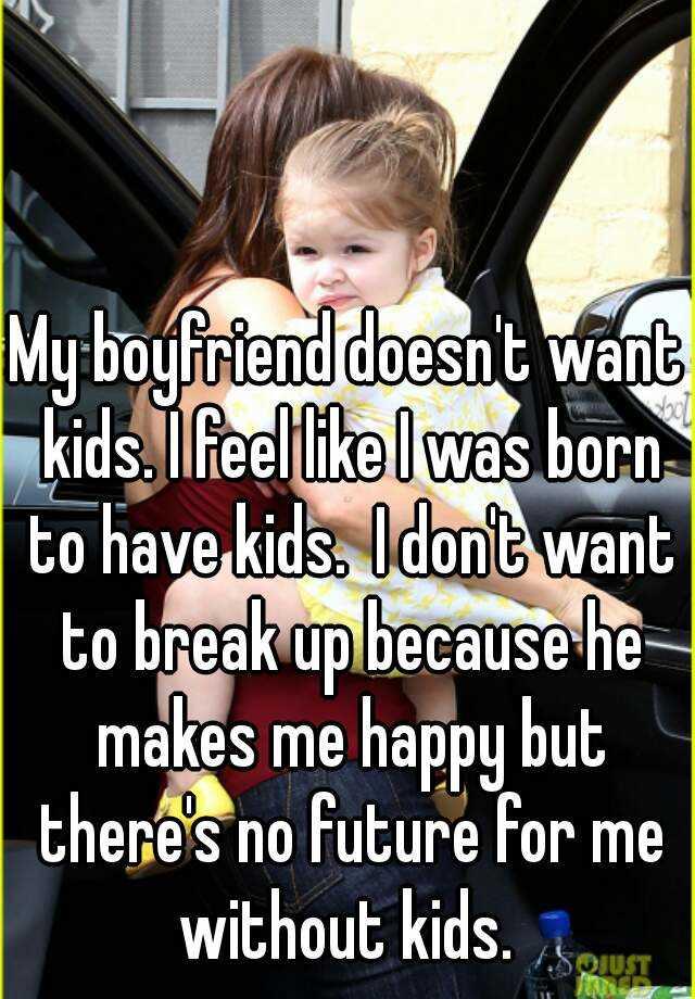 My boyfriend doesnt want kids. I feel like I was born to