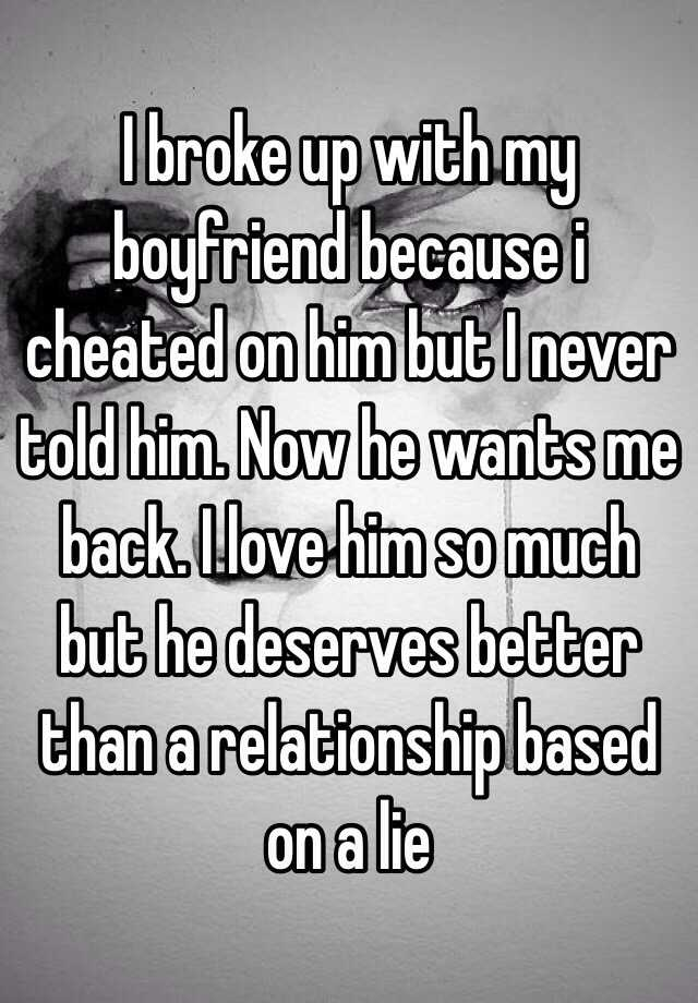 I broke up with my boyfriend because i cheated on him but