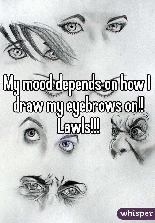 My Mood Depends On How I Draw My Eyebrows On Lawls
