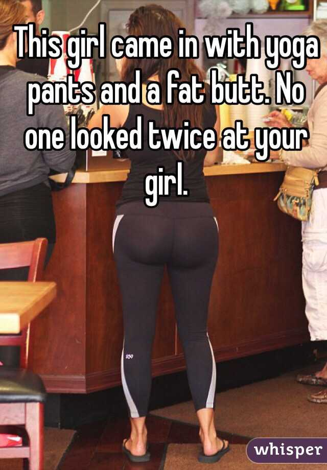 this girl came in with yoga pants and a fat butt no one