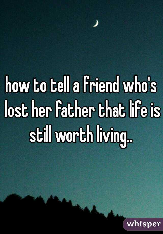 how to tell a friend who s lost her father that life is still worth