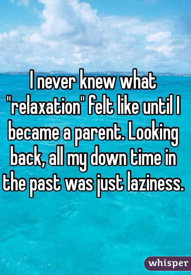 """I never knew what """"relaxation"""" felt like until I became a parent. Looking back, all my down time in the past was just laziness."""