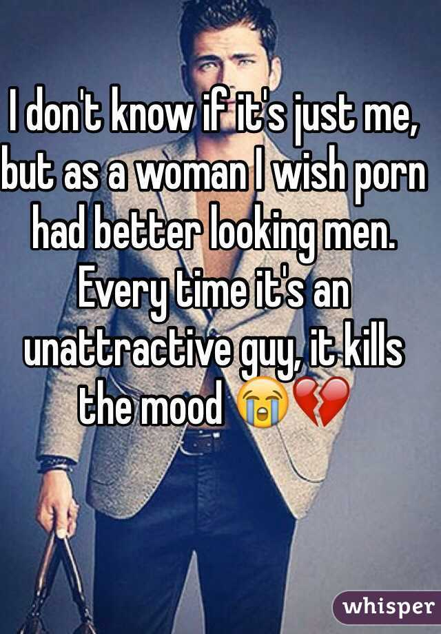 I don't know if it's just me, but as a woman I wish porn had better looking men. Every time it's an unattractive guy, it kills the mood 