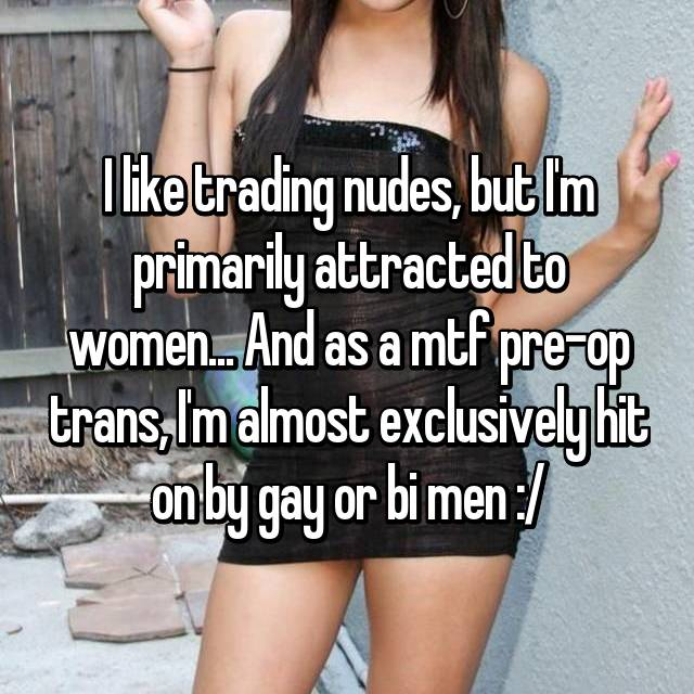 I like trading nudes, but I'm primarily attracted to women... And as a mtf pre-op trans, I'm almost exclusively hit on by gay or bi men :/