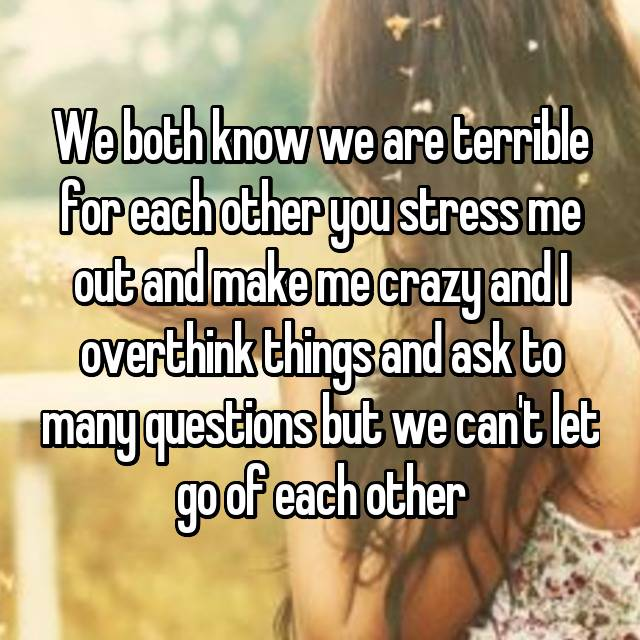 We both know we are terrible for each other you stress me out and make me crazy and I overthink things and ask to many questions but we can't let go of each other 😔