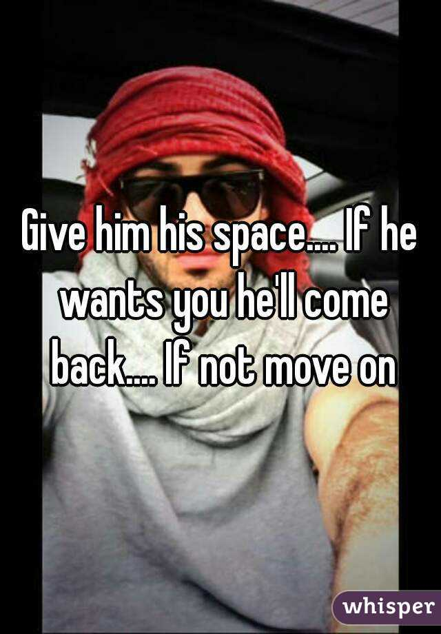 Give him space and he ll come back