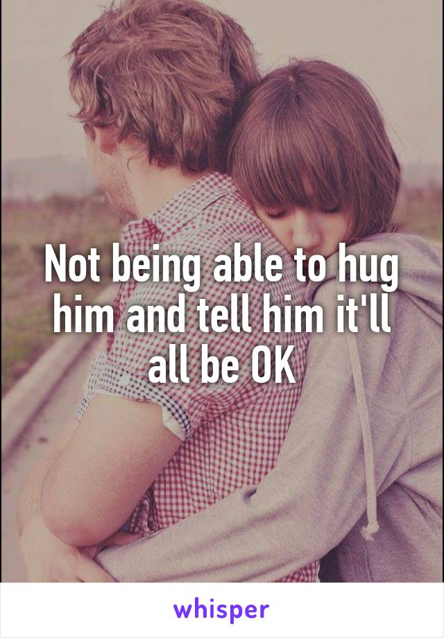 Not being able to hug him and tell him it'll all be OK