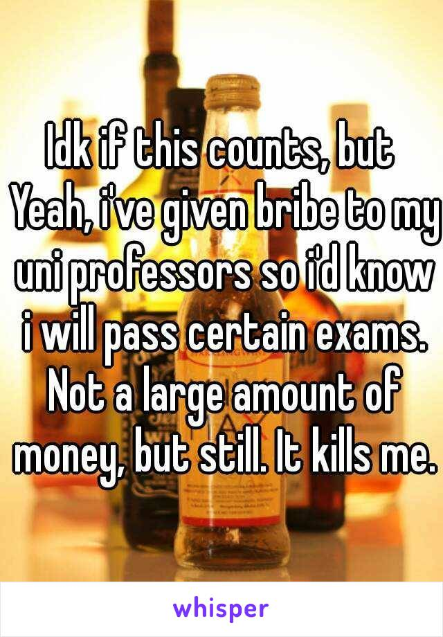 Idk if this counts, but  Yeah, i've given bribe to my uni professors so i'd know i will pass certain exams. Not a large amount of money, but still. It kills me.