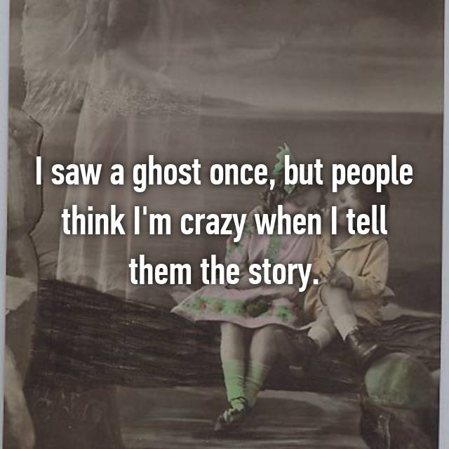 I saw a ghost once, but people think I'm crazy when I tell them the story.